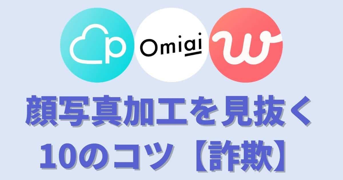 【定石】マッチングアプリで顔写真加工を見抜く10のコツ【知らないと損】